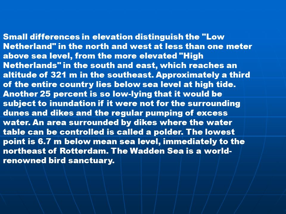Small differences in elevation distinguish the Low Netherland in the north and west at less than one meter above sea level, from the more elevated High Netherlands in the south and east, which reaches an altitude of 321 m in the southeast.