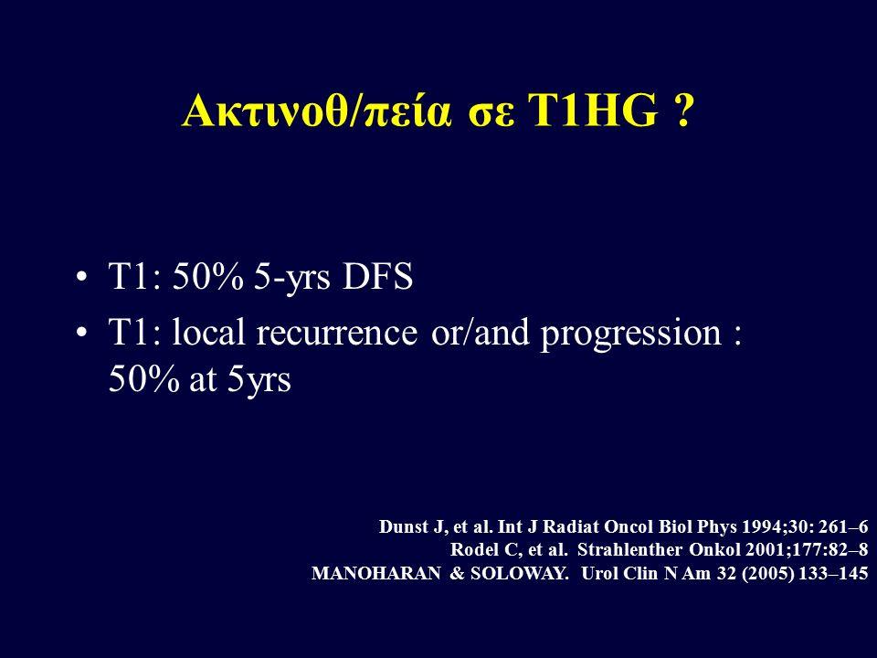 Ακτινοθ/πεία σε T1HG ? T1: 50% 5-yrs DFS T1: local recurrence or/and progression : 50% at 5yrs Dunst J, et al. Int J Radiat Oncol Biol Phys 1994;30: 2