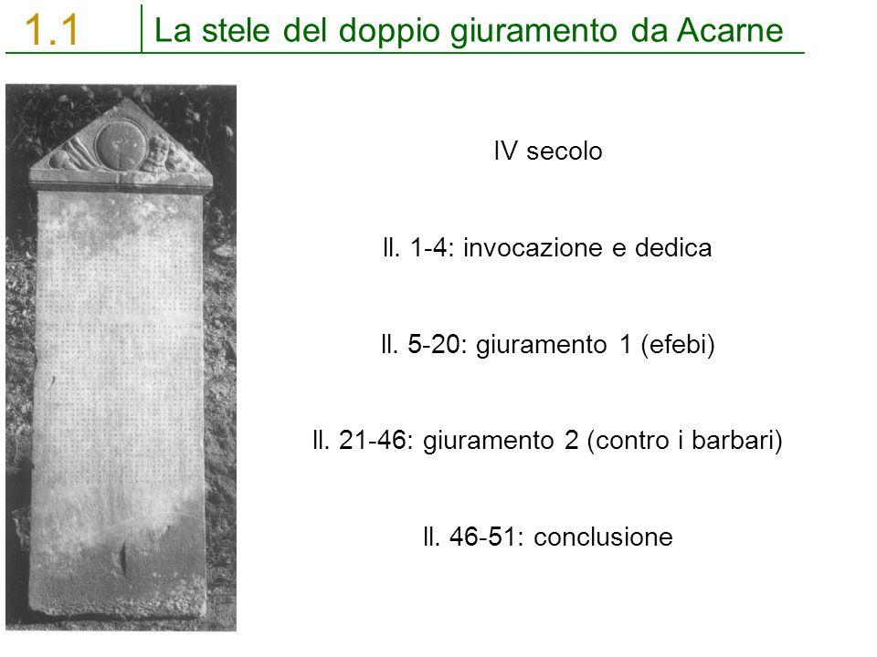 La stele del doppio giuramento da Acarne 1.1 IV secolo ll. 1-4: invocazione e dedica ll. 5-20: giuramento 1 (efebi) ll. 21-46: giuramento 2 (contro i