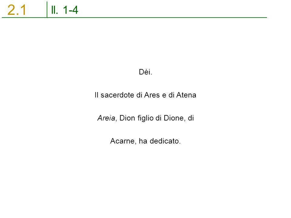 ll. 1-4 2.1 Dèi. Il sacerdote di Ares e di Atena Areia, Dion figlio di Dione, di Acarne, ha dedicato.