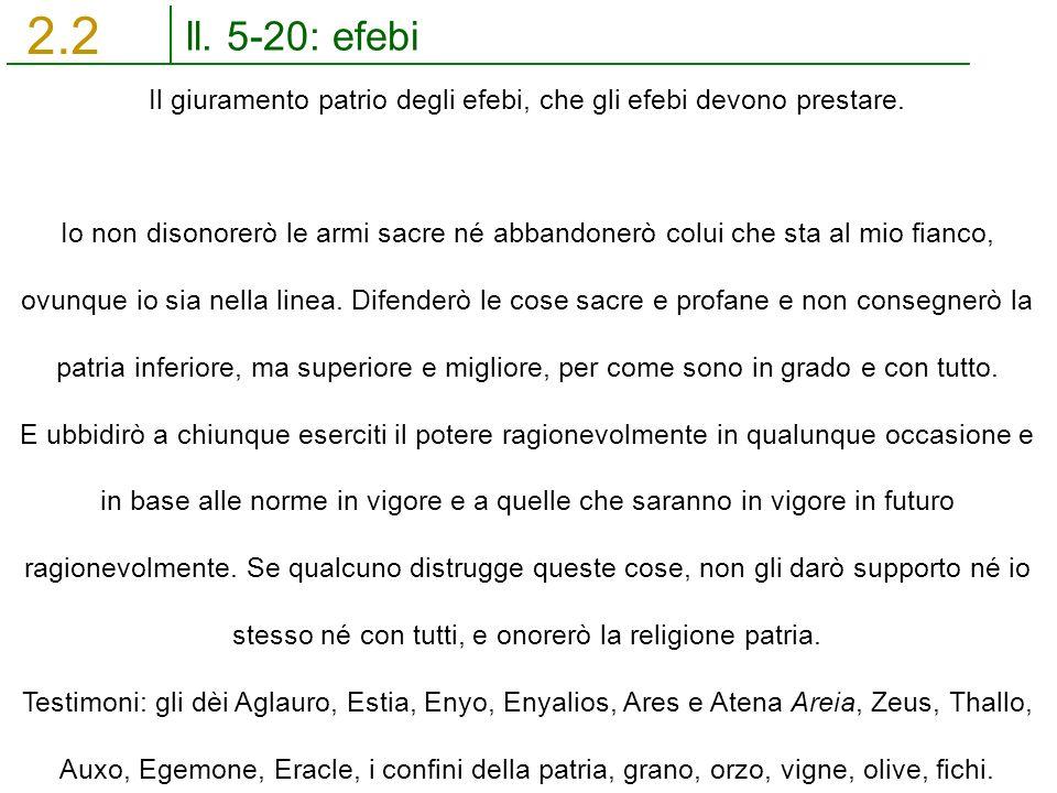 ll. 5-20: efebi 2.2 Il giuramento patrio degli efebi, che gli efebi devono prestare. Io non disonorerò le armi sacre né abbandonerò colui che sta al m