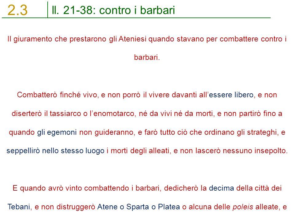 ll. 21-38: contro i barbari 2.3 Il giuramento che prestarono gli Ateniesi quando stavano per combattere contro i barbari. Combatterò finché vivo, e no