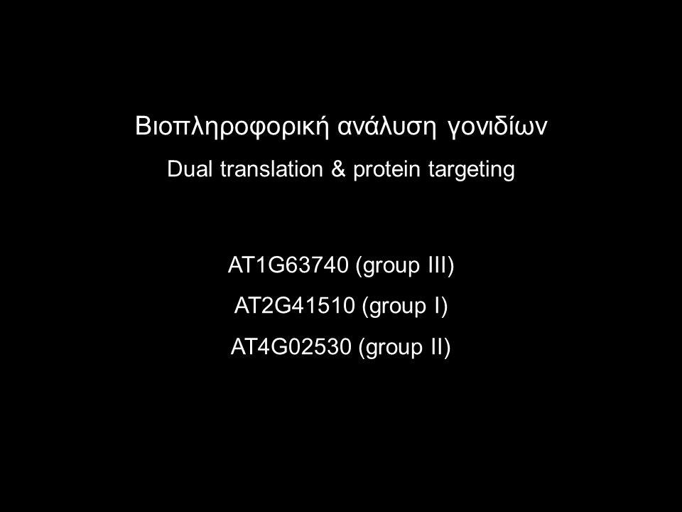 Βιοπληροφορική ανάλυση γονιδίων Dual translation & protein targeting AT1G63740 (group III) AT2G41510 (group I) AT4G02530 (group II)