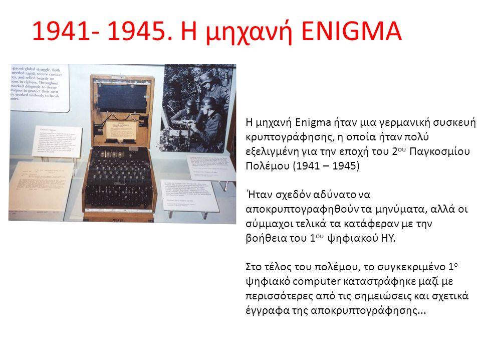 1941- 1945. Η μηχανή ENIGMA Η μηχανή Enigma ήταν μια γερμανική συσκευή κρυπτογράφησης, η οποία ήταν πολύ εξελιγμένη για την εποχή του 2 ου Παγκοσμίου