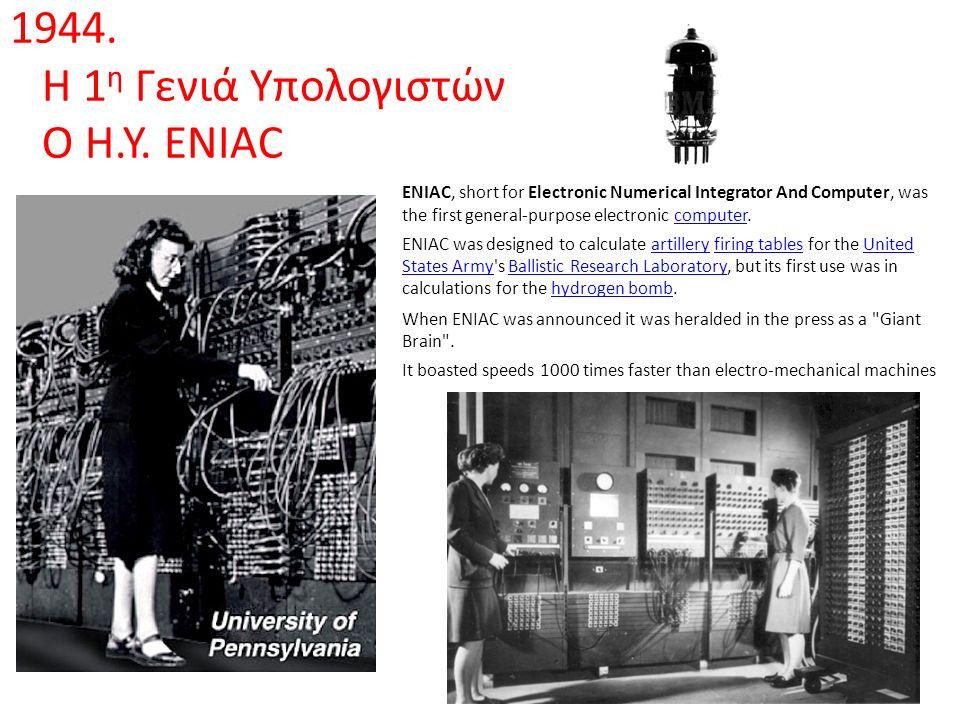 1944. Η 1 η Γενιά Υπολογιστών O H.Y. ENIAC ENIAC, short for Electronic Numerical Integrator And Computer, was the first general-purpose electronic com