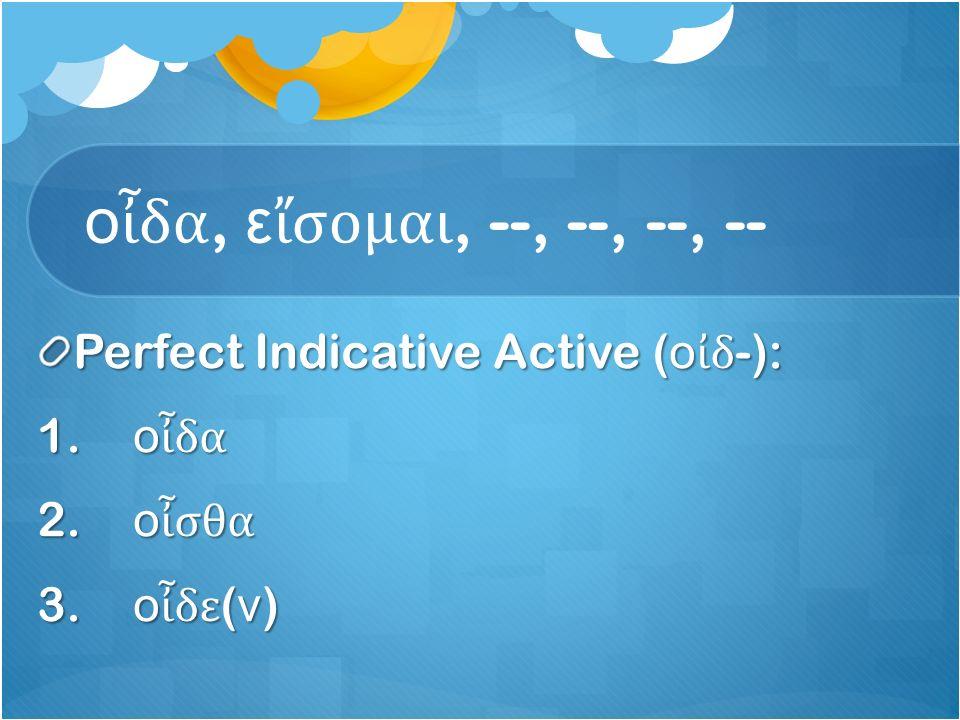 ο ἶ δα, ε ἴ σομαι, --, --, --, -- Perfect Indicative Active ( ο ἰ δ -): 1.