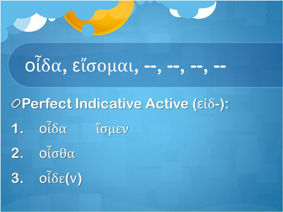ο ἶ δα, ε ἴ σομαι, --, --, --, -- Perfect Indicative Active ( ε ἰ δ -): 1.