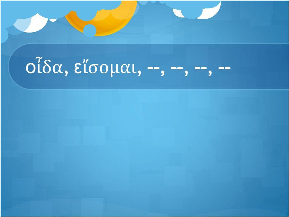 ο ἶ δα, ε ἴ σομαι, --, --, --, --