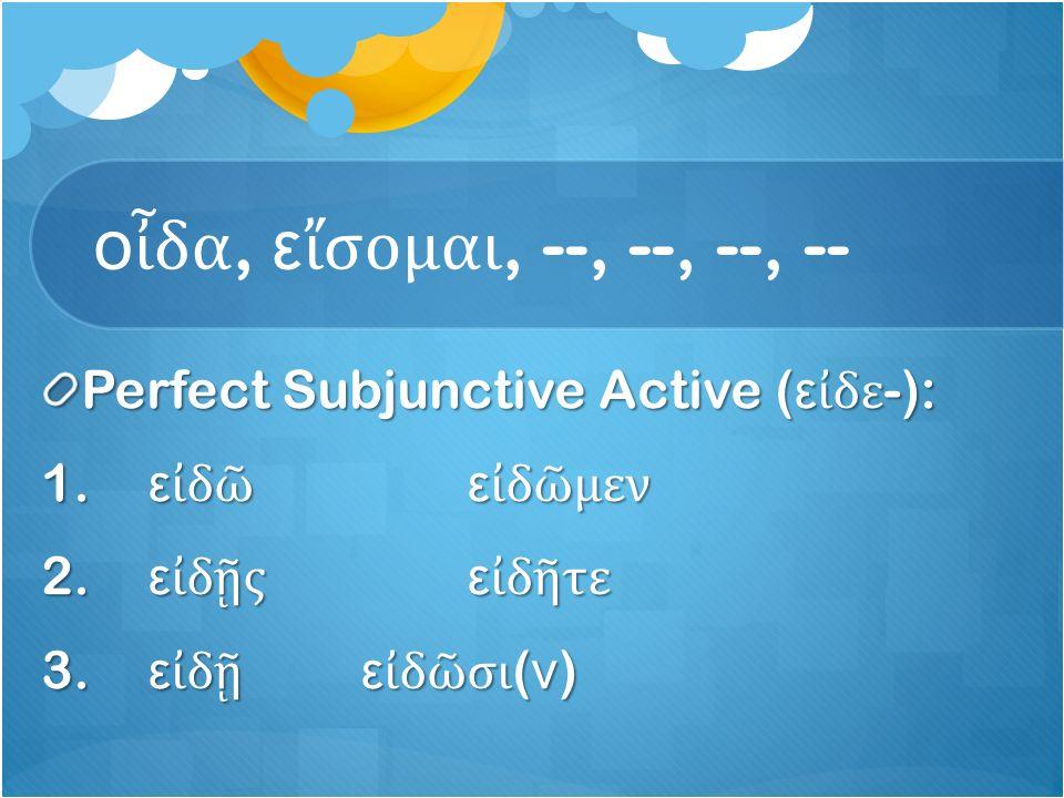 ο ἶ δα, ε ἴ σομαι, --, --, --, -- Perfect Subjunctive Active ( ε ἰ δε -): 1.