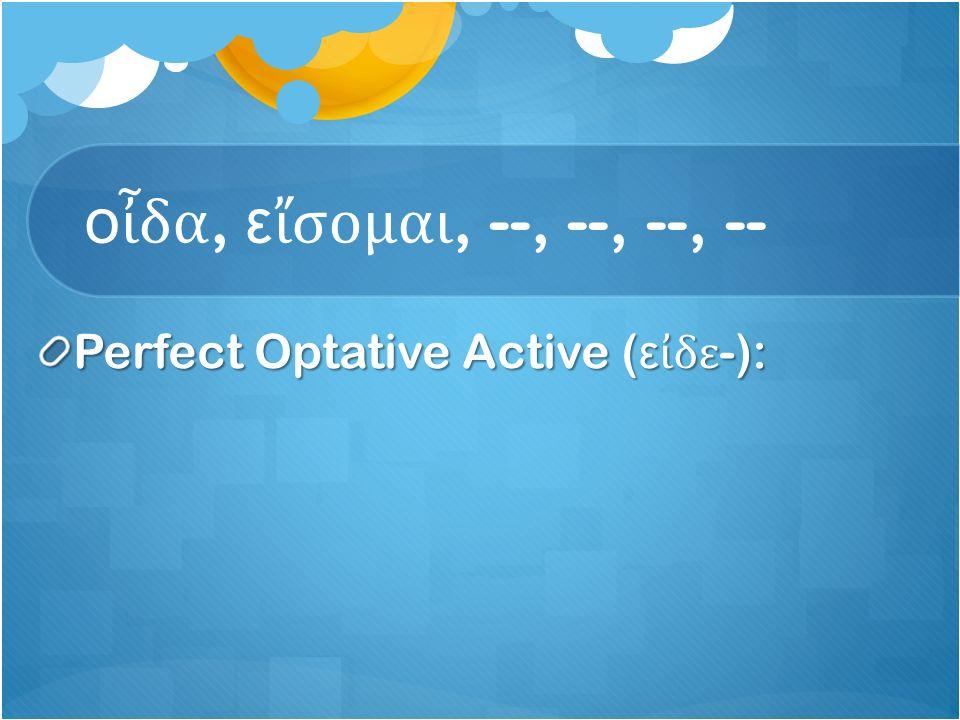 ο ἶ δα, ε ἴ σομαι, --, --, --, -- Perfect Optative Active ( ε ἰ δε -):