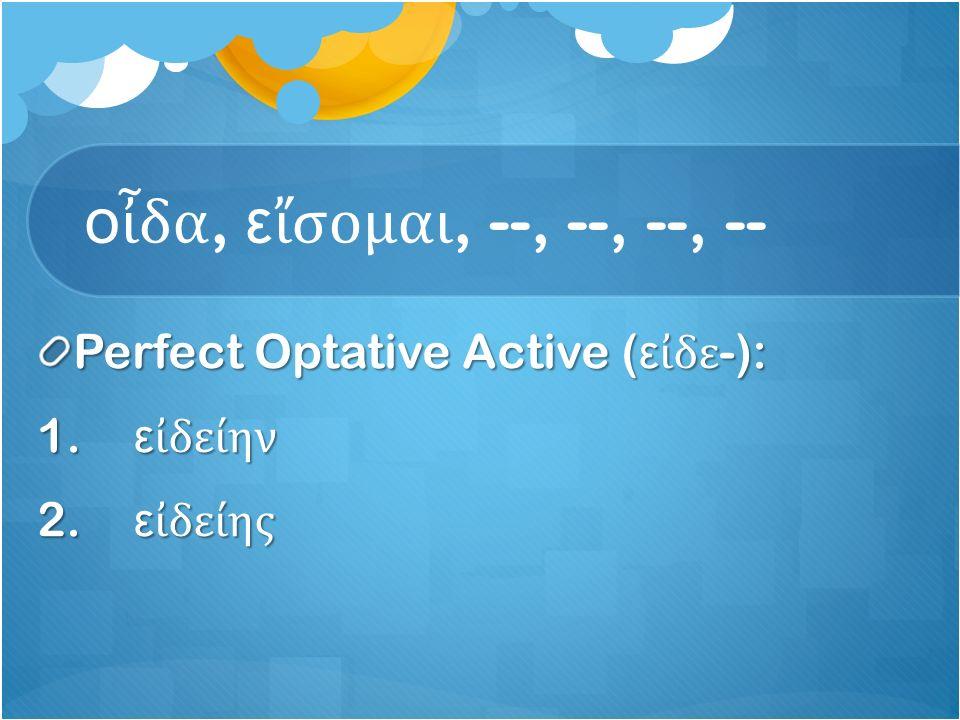 ο ἶ δα, ε ἴ σομαι, --, --, --, -- Perfect Optative Active ( ε ἰ δε -): 1. ε ἰ δείην 2. ε ἰ δείης