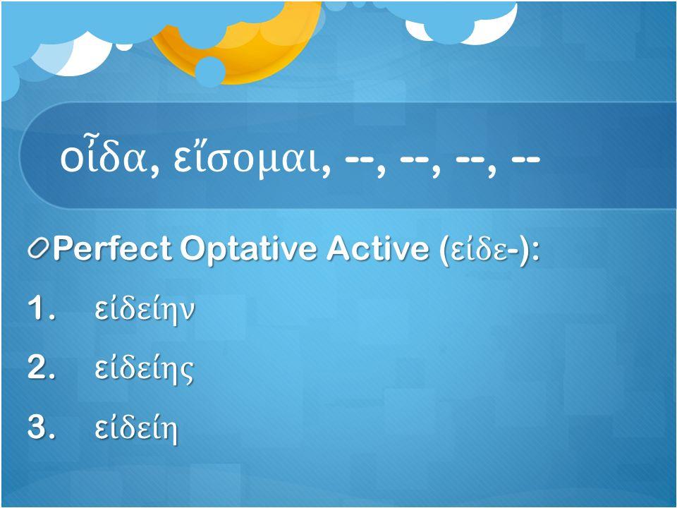ο ἶ δα, ε ἴ σομαι, --, --, --, -- Perfect Optative Active ( ε ἰ δε -): 1.