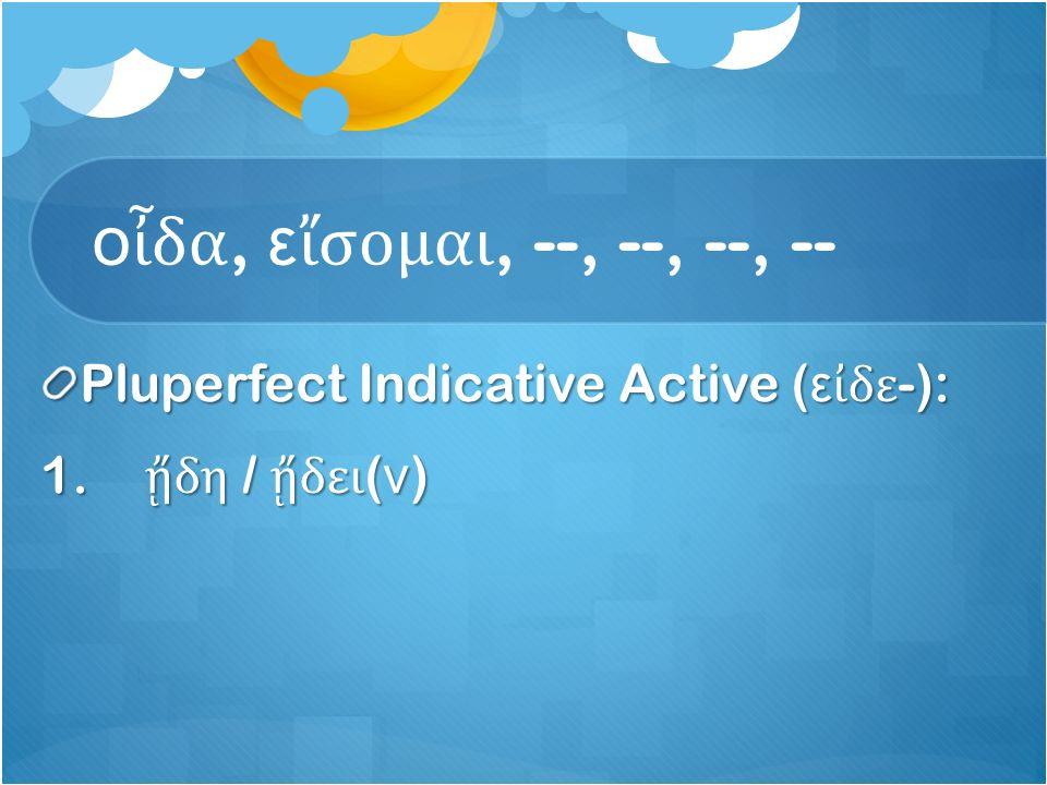 ο ἶ δα, ε ἴ σομαι, --, --, --, -- Pluperfect Indicative Active ( ε ἰ δε -): 1. ᾔ δη / ᾔ δει ( ν )