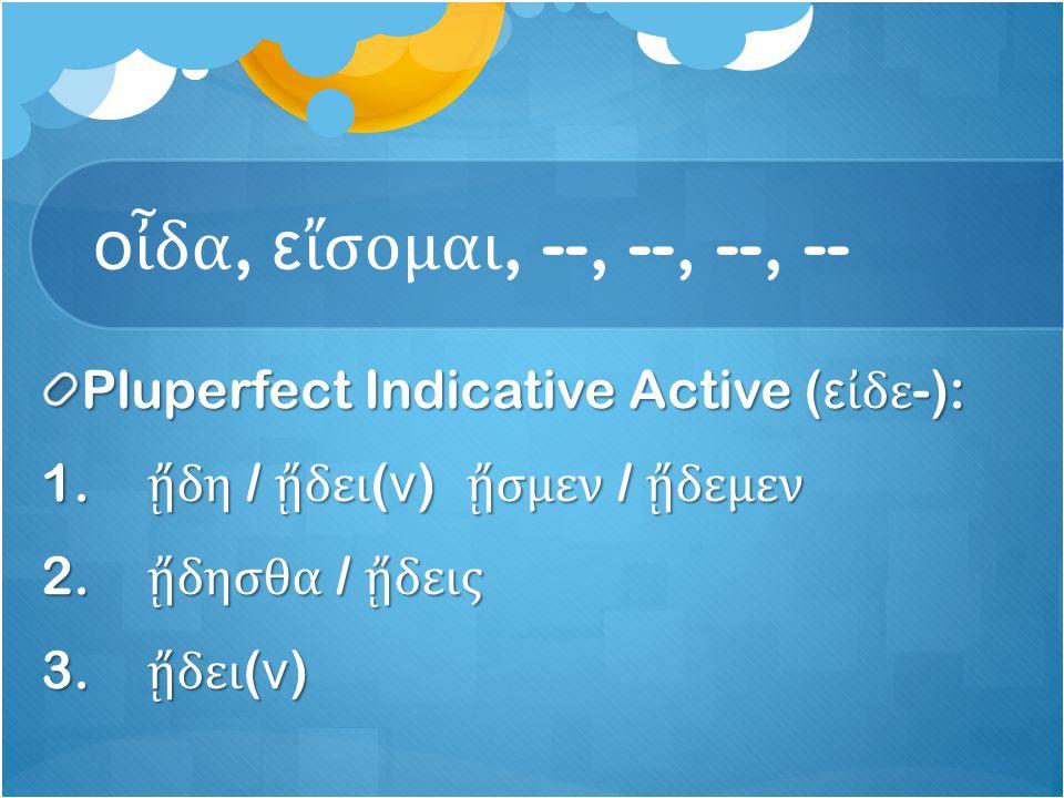 ο ἶ δα, ε ἴ σομαι, --, --, --, -- Pluperfect Indicative Active ( ε ἰ δε -): 1.