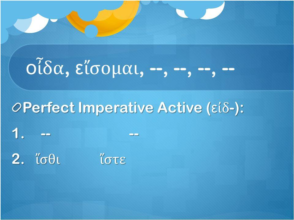 ο ἶ δα, ε ἴ σομαι, --, --, --, -- Perfect Imperative Active ( ε ἰ δ -): 1.---- 2. ἴ σθι ἴ στε