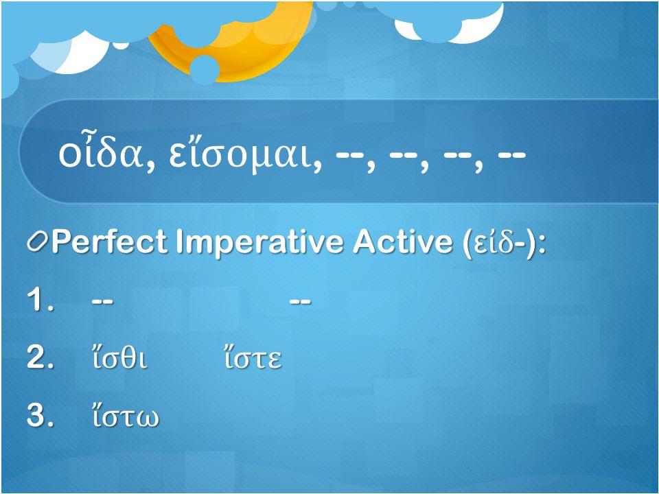 ο ἶ δα, ε ἴ σομαι, --, --, --, -- Perfect Imperative Active ( ε ἰ δ -): 1.---- 2.