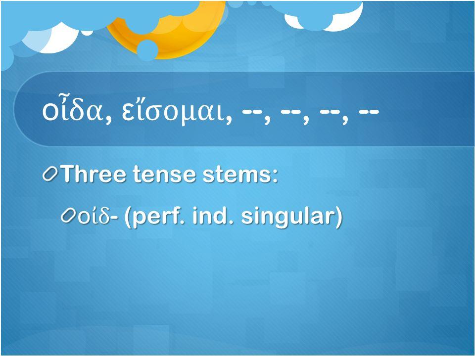 ο ἶ δα, ε ἴ σομαι, --, --, --, -- Three tense stems: ο ἰ δ - (perf. ind. singular)