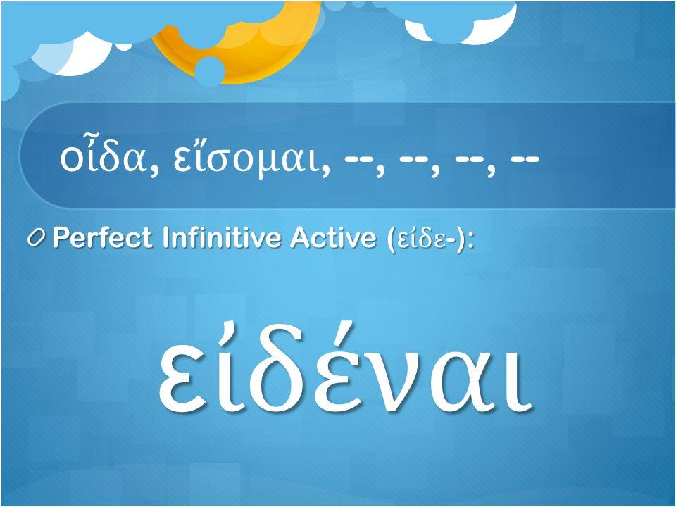 ο ἶ δα, ε ἴ σομαι, --, --, --, -- Perfect Infinitive Active ( ε ἰ δε -): ε ἰ δέναι