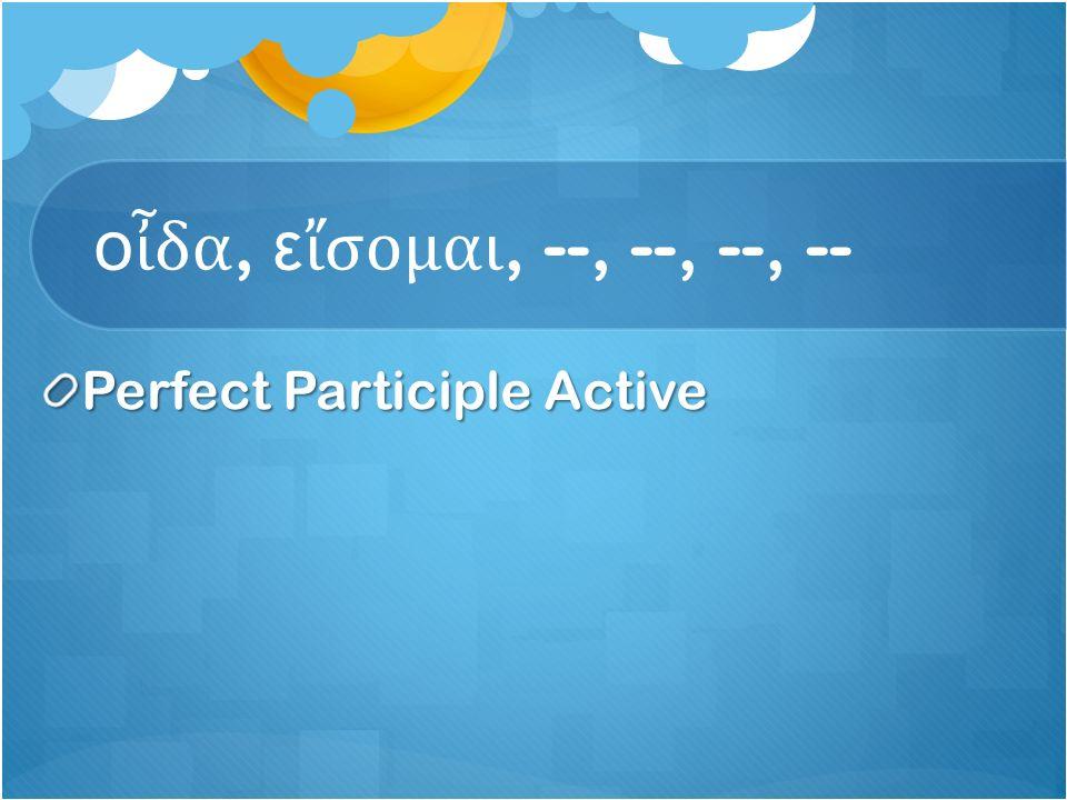 ο ἶ δα, ε ἴ σομαι, --, --, --, -- Perfect Participle Active