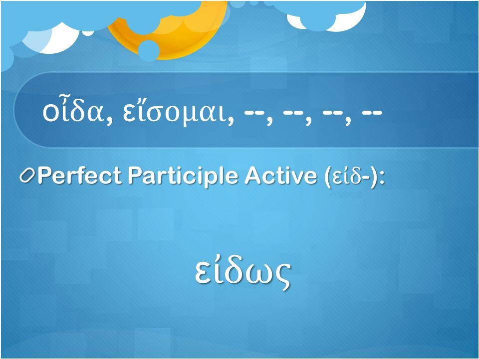 ο ἶ δα, ε ἴ σομαι, --, --, --, -- Perfect Participle Active ( ε ἰ δ -): ε ἰ δως