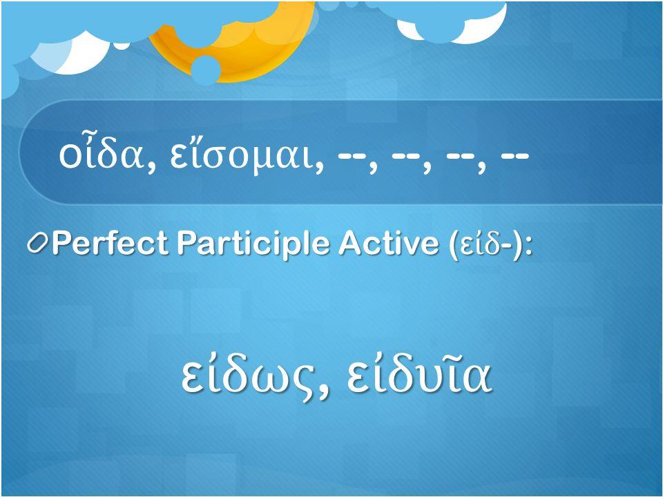 ο ἶ δα, ε ἴ σομαι, --, --, --, -- Perfect Participle Active ( ε ἰ δ -): ε ἰ δως, ε ἰ δυ ῖ α