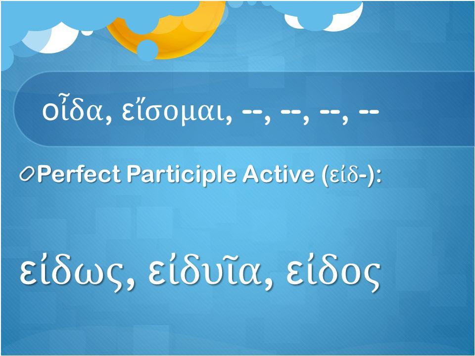 ο ἶ δα, ε ἴ σομαι, --, --, --, -- Perfect Participle Active ( ε ἰ δ -): ε ἰ δως, ε ἰ δυ ῖ α, ε ἰ δος