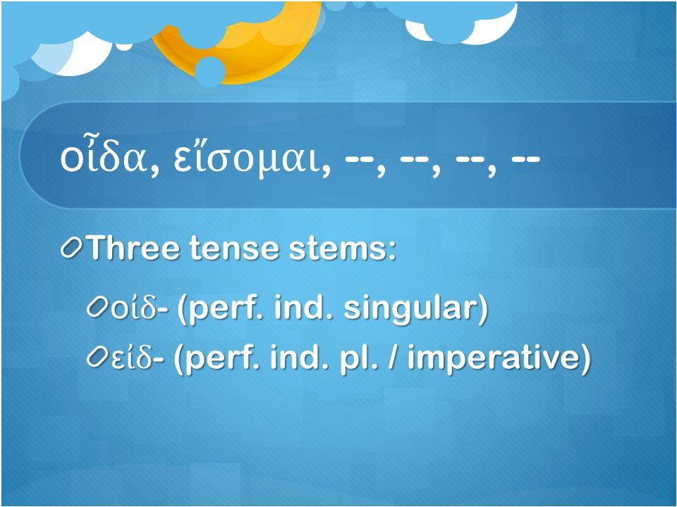 ο ἶ δα, ε ἴ σομαι, --, --, --, -- Three tense stems: ο ἰ δ - (perf.