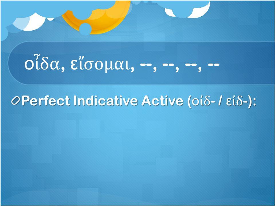 ο ἶ δα, ε ἴ σομαι, --, --, --, -- Perfect Indicative Active ( ο ἰ δ - / ε ἰ δ -):