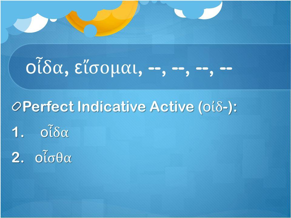 ο ἶ δα, ε ἴ σομαι, --, --, --, -- Perfect Indicative Active ( ο ἰ δ -): 1. ο ἶ δα 2. ο ἶ σθα