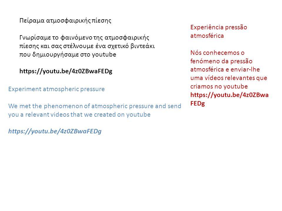 Πείραμα ατμοσφαιρικής πίεσης Γνωρίσαμε το φαινόμενο της ατμοσφαιρικής πίεσης και σας στέλνουμε ένα σχετικό βιντεάκι που δημιουργήσαμε στο youtube https://youtu.be/4z0ZBwaFEDg Experiment atmospheric pressure We met the phenomenon of atmospheric pressure and send you a relevant videos that we created on youtube https://youtu.be/4z0ZBwaFEDg Experiência pressão atmosférica Nós conhecemos o fenómeno da pressão atmosférica e enviar-lhe uma vídeos relevantes que criamos no youtube https://youtu.be/4z0ZBwa FEDg