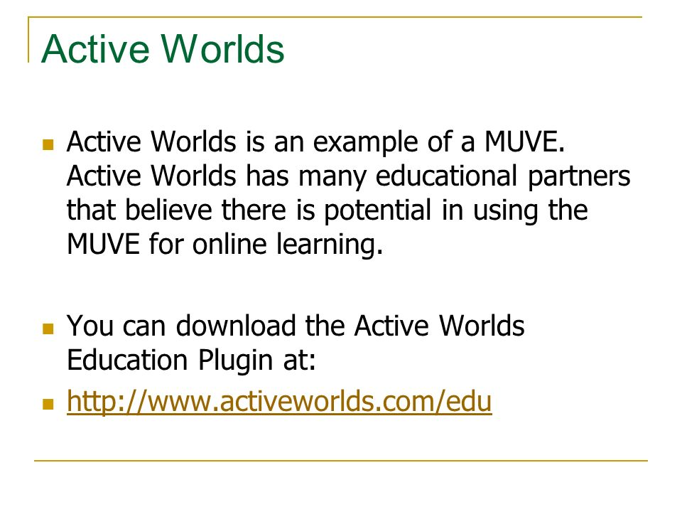 Active Worlds Active Worlds is an example of a MUVE. Active Worlds has many educational partners that believe there is potential in using the MUVE for