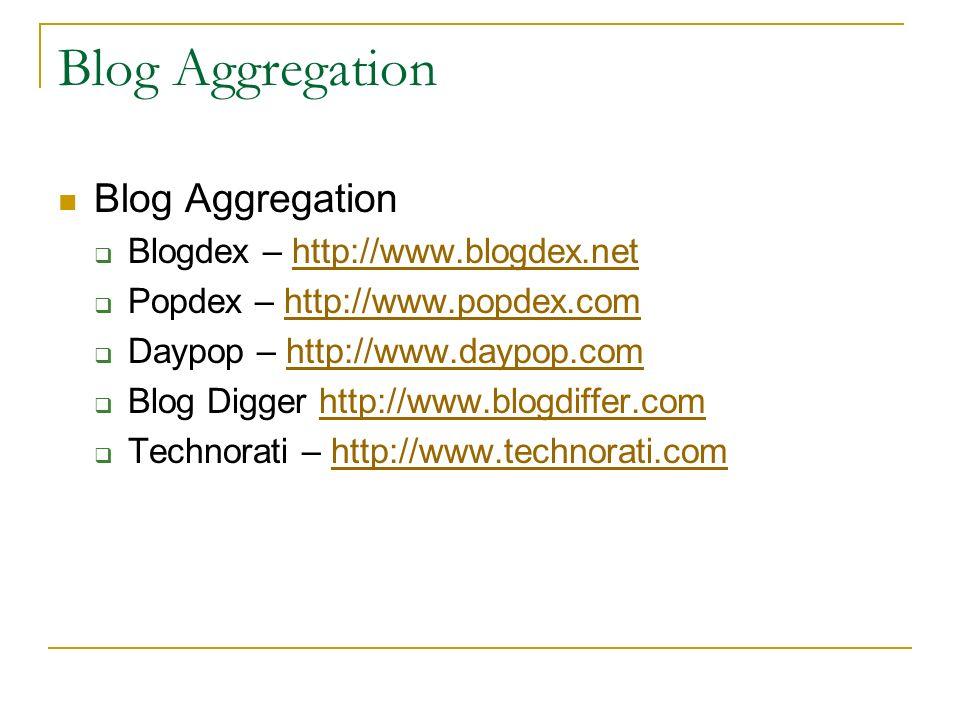 Blog Aggregation  Blogdex – http://www.blogdex.nethttp://www.blogdex.net  Popdex – http://www.popdex.comhttp://www.popdex.com  Daypop – http://www.daypop.comhttp://www.daypop.com  Blog Digger http://www.blogdiffer.comhttp://www.blogdiffer.com  Technorati – http://www.technorati.comhttp://www.technorati.com
