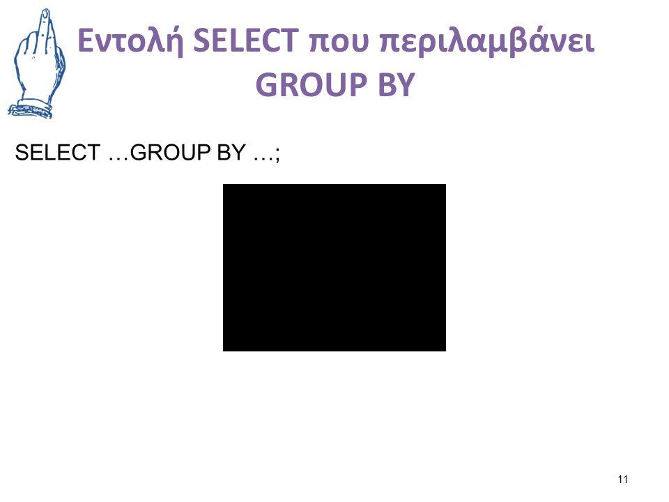 Εντολή SELECT που περιλαμβάνει GROUP BY 11 SELECT …GROUP BY …;