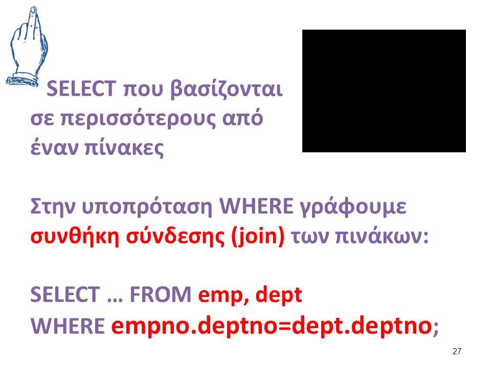 SELECT που βασίζονται σε περισσότερους από έναν πίνακες Στην υποπρόταση WHERE γράφουμε συνθήκη σύνδεσης (join) των πινάκων: SELECT … FROM emp, dept WHERE empno.deptno=dept.deptno ; 27