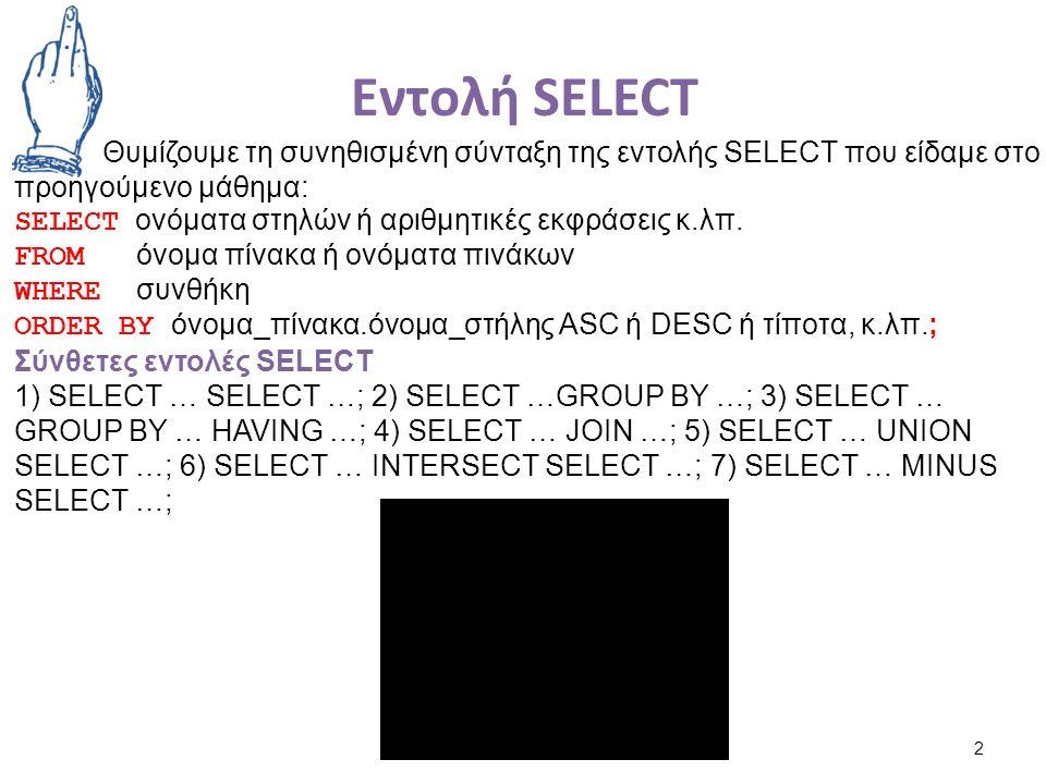 Εντολή SELECT 2 Θυμίζουμε τη συνηθισμένη σύνταξη της εντολής SELECT που είδαμε στο προηγούμενο μάθημα: SELECT ονόματα στηλών ή αριθμητικές εκφράσεις κ.λπ.
