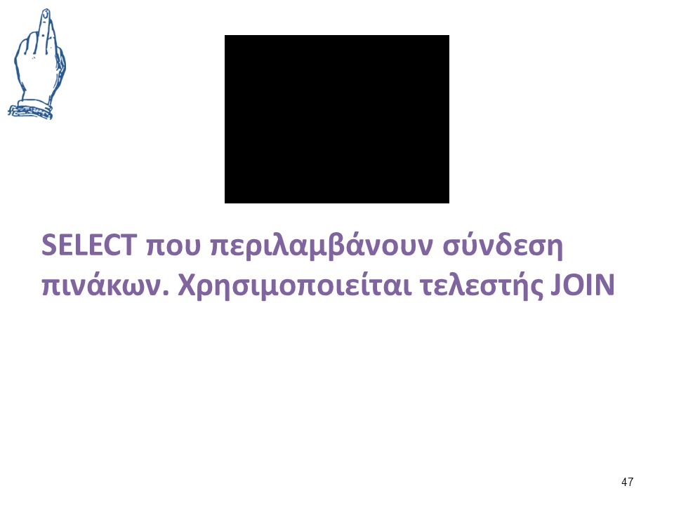 SELECT που περιλαμβάνουν σύνδεση πινάκων. Χρησιμοποιείται τελεστής JOIN 47