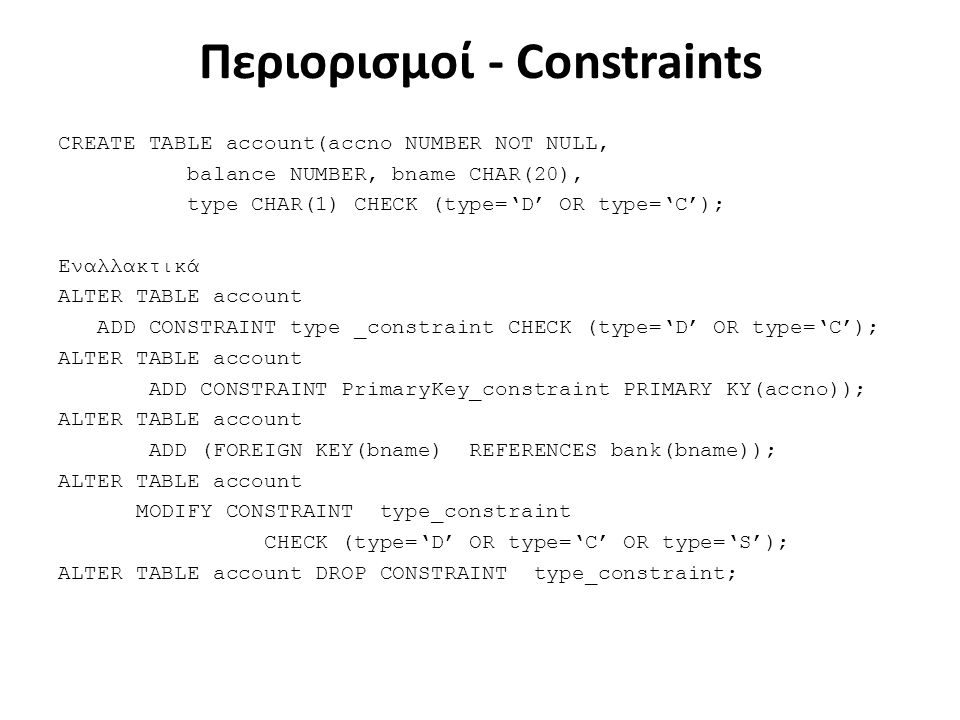 Περιορισμοί - Constraints CREATE TABLE account(accno NUMBER NOT NULL, balance NUMBER, bname CHAR(20), type CHAR(1) CHECK (type='D' OR type='C'); Εναλλ