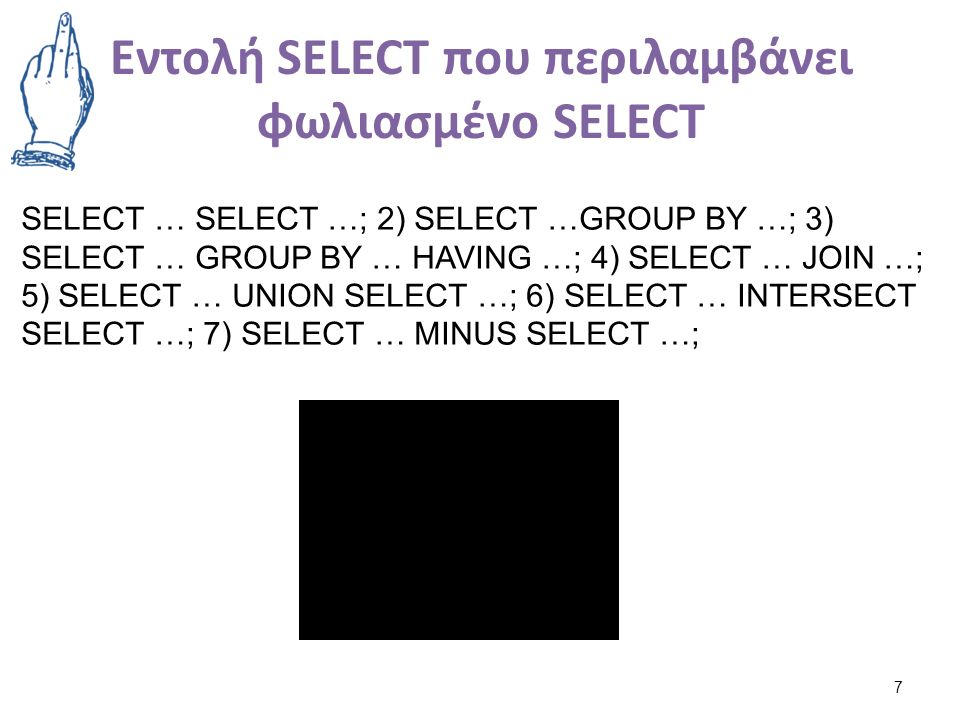 Εντολή SELECT που περιλαμβάνει φωλιασμένο SELECT 7 SELECT … SELECT …; 2) SELECT …GROUP BY …; 3) SELECT … GROUP BY … HAVING …; 4) SELECT … JOIN …; 5) S