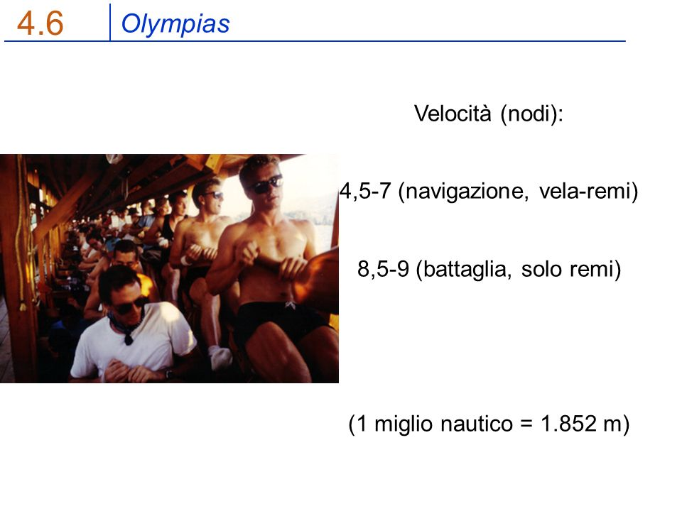Olympias 4.6 Velocità (nodi): 4,5-7 (navigazione, vela-remi) 8,5-9 (battaglia, solo remi) (1 miglio nautico = 1.852 m)