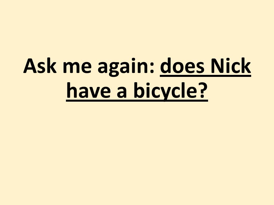 Ask me again: does Nick have a bicycle
