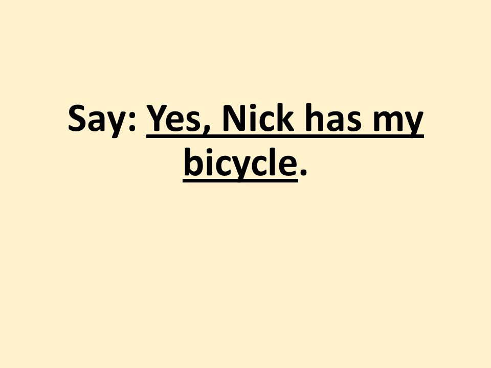 Say: Yes, Nick has my bicycle.