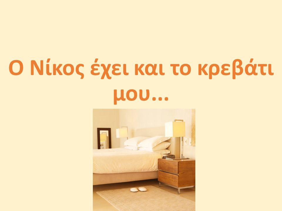 Ο Νίκος έχει και το κρεβάτι μου...