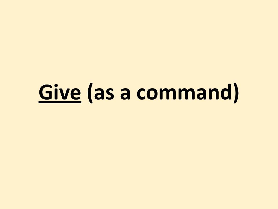 Give (as a command)