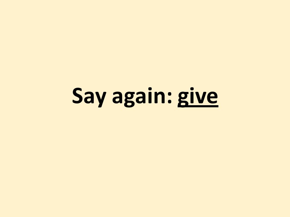 Say again: give