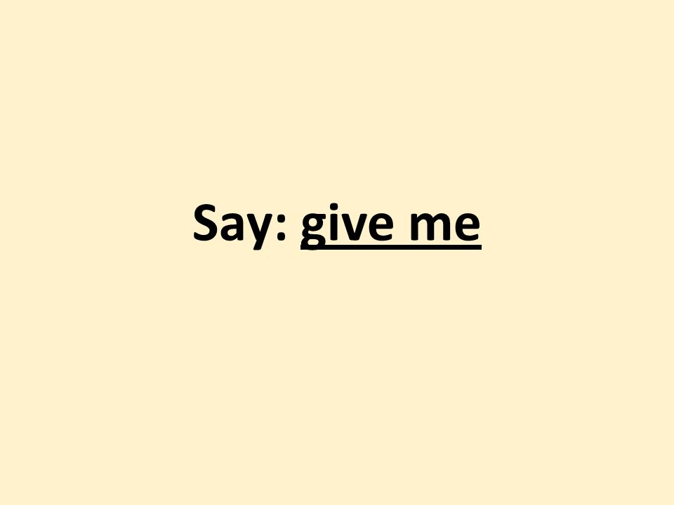 Say: give me