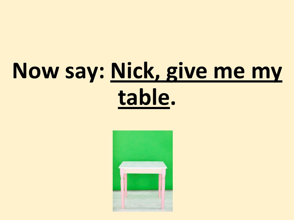 Now say: Nick, give me my table.