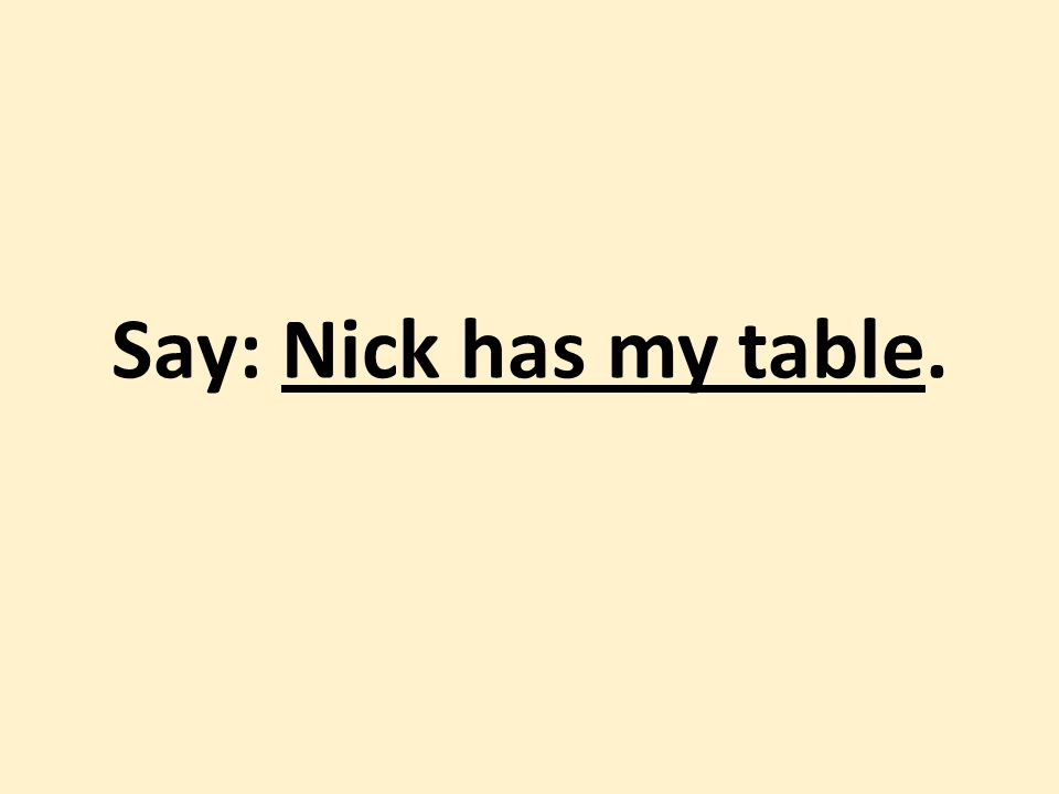 Say: Nick has my table.