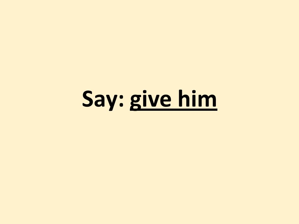 Say: give him