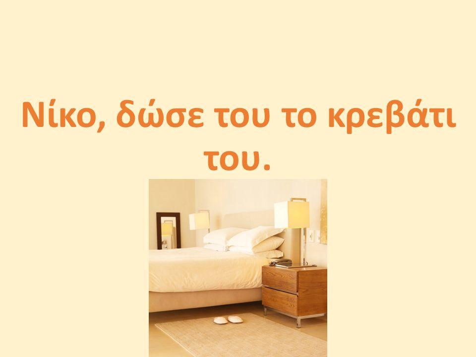 Νίκο, δώσε του το κρεβάτι του.