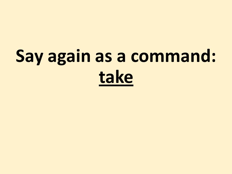 Say again as a command: take